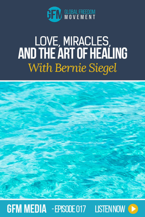 Love, Miracles, and the Art of Healing with Bernie Siegel MD (Episode 17, GFM Radio)