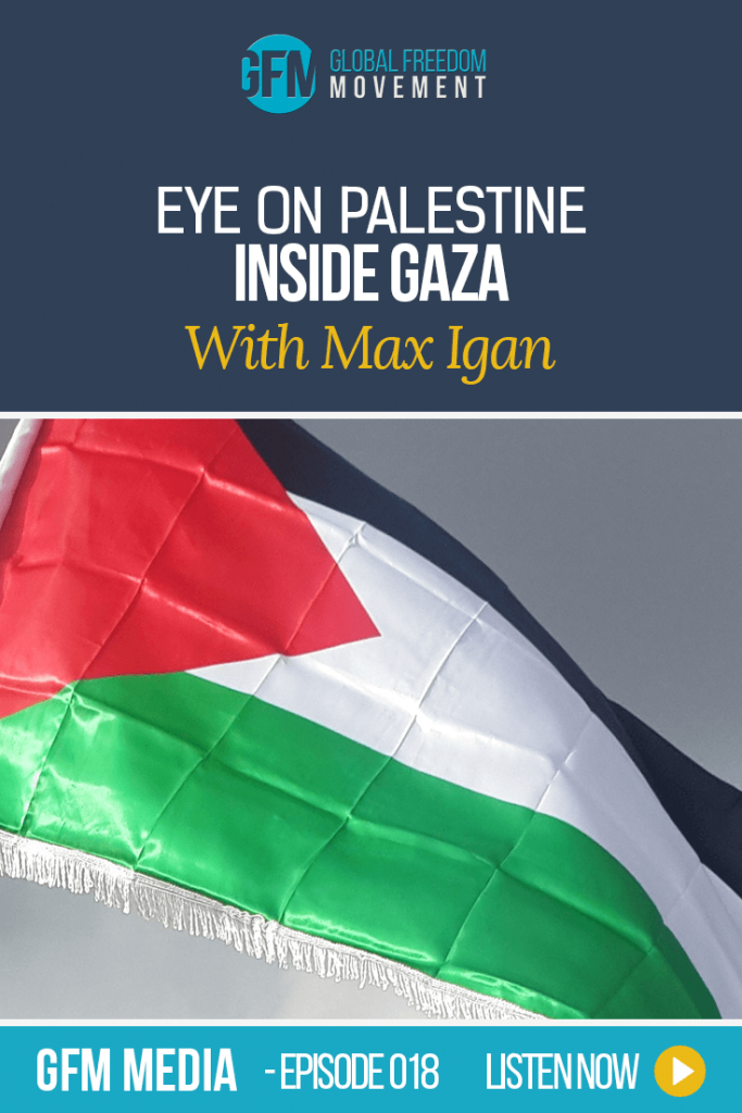 Eye On Palestine: Inside Gaza With Max Igan (Episode 18, GFM Radio) | Global Freedom Movement