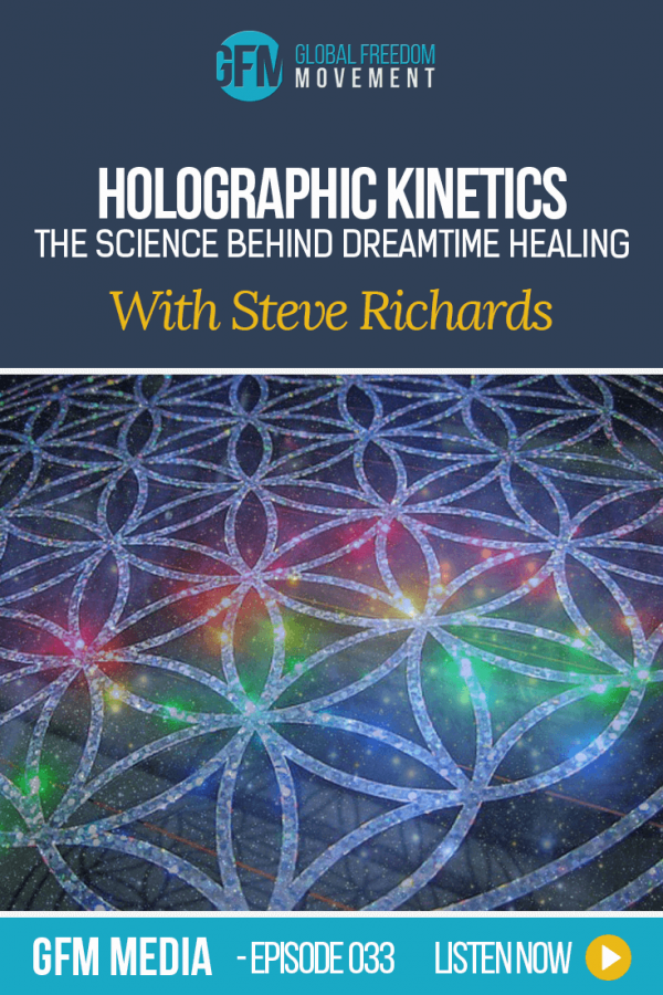 Holographic Kinetics: The Science Behind Dreamtime Healing With Steve Richards (Episode 33, GFM Media) | Global Freedom Movement