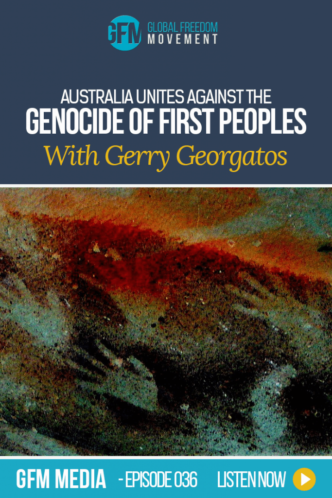 GFM 36: Land Grab In The Outback: Australia Unites Against Genocide of First Peoples with Gerry Georgatos and Elders | Global Freedom Movement