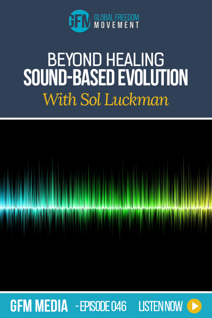 Beyond Healing: Sound-Based Evolution - an interview with Sol Luckman | Global Freedom Movement
