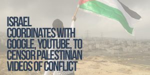 Israel To Coordinate With Google, YouTube, To Censor Palestinian Videos Of Conflict
