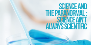 Science and the Paranormal: Science Ain't Always Scientific