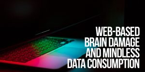 Web-Based Brain Damage and Mindless Data Consumption
